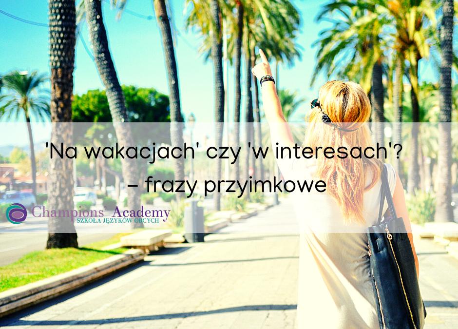 'Na wakacjach' czy 'w interesach'? – frazy przyimkowe
